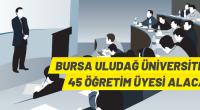 Bursa Uludağ Üniversitesi 45 Öğretim Üyesi alıyor